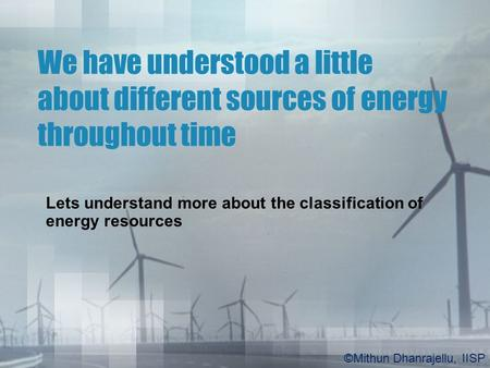 We have understood a little about different sources of energy throughout time Lets understand more about the classification of energy resources ©Mithun.