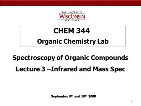 11 CHEM 344 Organic Chemistry Lab September 9 th and 10 th 2008 Spectroscopy of Organic Compounds Lecture 3 –Infrared and Mass Spec.