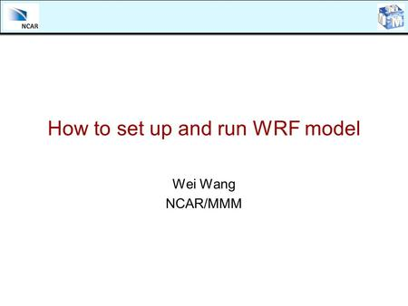 How to set up and run WRF model Wei Wang NCAR/MMM.
