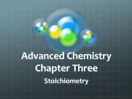 Advanced Chemistry Chapter Three Stoichiometry. 3.1 Counting by Weighing Average Mass = total mass/ number of objects For purposes of counting, objects.