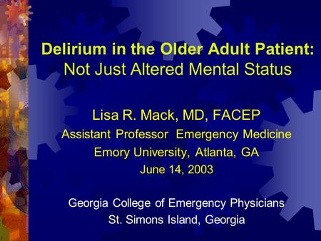 Delirium in the Older Adult Patient: Not Just Altered Mental Status Lisa R. Mack, MD, FACEP Assistant Professor Emergency Medicine Emory University, Atlanta,