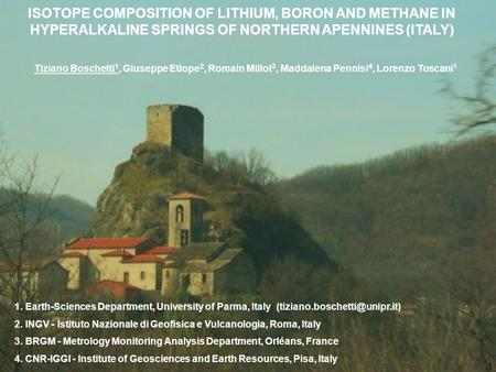 ISOTOPE COMPOSITION OF LITHIUM, BORON AND METHANE IN HYPERALKALINE SPRINGS OF NORTHERN APENNINES (ITALY) Tiziano Boschetti 1, Giuseppe Etiope 2, Romain.
