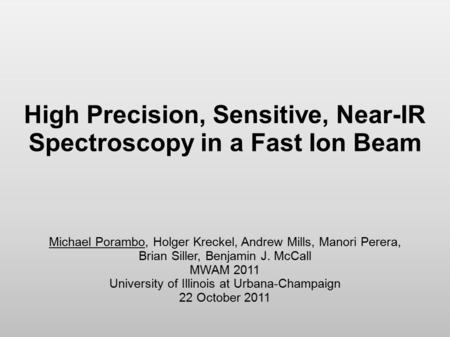 High Precision, Sensitive, Near-IR Spectroscopy in a Fast Ion Beam Michael Porambo, Holger Kreckel, Andrew Mills, Manori Perera, Brian Siller, Benjamin.