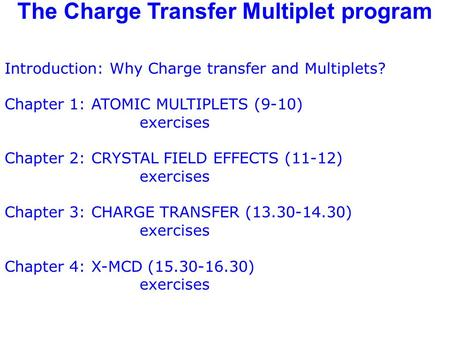 The Charge Transfer Multiplet program Introduction: Why Charge transfer and Multiplets? Chapter 1: ATOMIC MULTIPLETS (9-10) exercises Chapter 2: CRYSTAL.