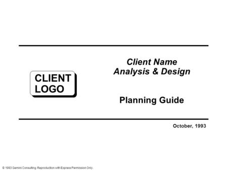 Client Name Analysis & Design Planning Guide October, 1993 © 1993 Gemini Consulting. Reproduction with Express Permission Only. CLIENT LOGO.