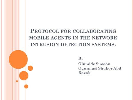 P ROTOCOL FOR COLLABORATING MOBILE AGENTS IN THE NETWORK INTRUSION DETECTION SYSTEMS. By Olumide Simeon Ogunnusi Shukor Abd Razak.
