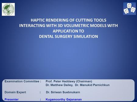 HAPTIC RENDERING OF CUTTING TOOLS INTERACTING WITH 3D VOLUMETRIC MODELS WITH APPLICATION TO DENTAL SURGERY SIMULATION Examination Committee :Prof. Peter.