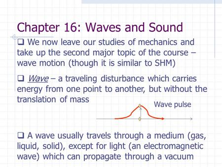 Chapter 16: Waves and Sound  We now leave our studies of mechanics and take up the second major topic of the course – wave motion (though it is similar.