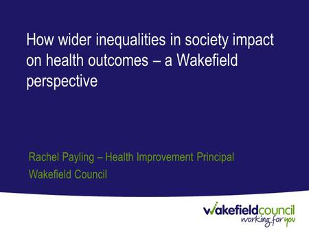 How wider inequalities in society impact on health outcomes – a Wakefield perspective Rachel Payling – Health Improvement Principal Wakefield Council.