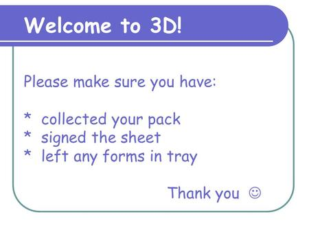 Please make sure you have: * collected your pack * signed the sheet * left any forms in tray Thank you Welcome to 3D!