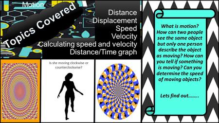 Motion Distance Displacement Speed Velocity Calculating speed and velocity Distance/Time graph What is motion? How can two people see the same object but.