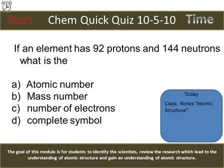 Chem Quick Quiz 10-5-10 If an element has 92 protons and 144 neutrons what is the a) Atomic number b) Mass number c) number of electrons d) complete symbol.