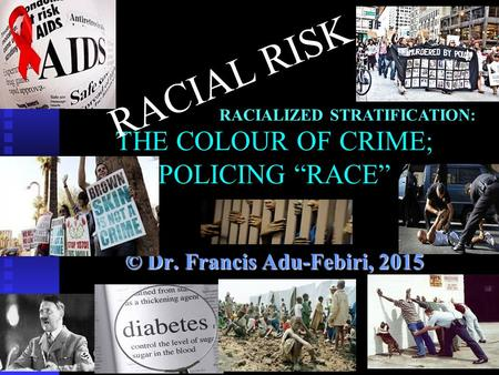 "THE COLOUR OF CRIME; POLICING ""RACE"" © Dr. Francis Adu-Febiri, 2015 RACIAL RISK RACIALIZED STRATIFICATION:"