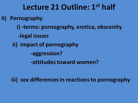 Lecture 21 Outline: 1 st half II)Pornography i) -terms: pornography, erotica, obscenity -legal issues ii) impact of pornography -aggression? -attitudes.