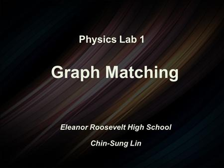 Physics Lab 1 Graph Matching Eleanor Roosevelt High School Chin-Sung Lin.