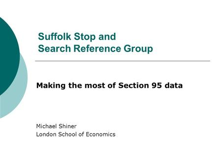 Suffolk Stop and Search Reference Group Making the most of Section 95 data Michael Shiner London School of Economics.