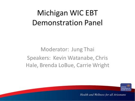 Michigan WIC EBT Demonstration Panel Moderator: Jung Thai Speakers: Kevin Watanabe, Chris Hale, Brenda LoBue, Carrie Wright.