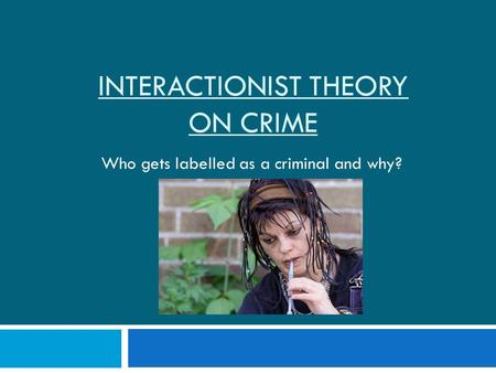 INTERACTIONIST THEORY ON CRIME Who gets labelled as a criminal and why?