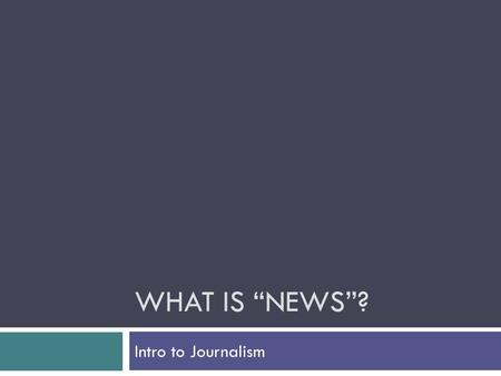 "WHAT IS ""NEWS""? Intro to Journalism. Divide into groups of 3-4 Share your stories—tell what each story is about in 1 sentence As a group, decide why each."