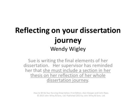 Reflecting on your dissertation journey Wendy Wigley Sue is writing the final elements of her dissertation. Her supervisor has reminded her that she must.
