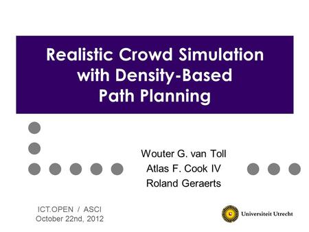 Wouter G. van Toll Atlas F. Cook IV Roland Geraerts Realistic Crowd Simulation with Density-Based Path Planning ICT.OPEN / ASCI October 22nd, 2012.