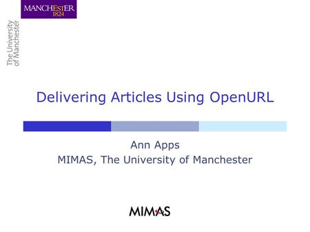 Delivering Articles Using OpenURL Ann Apps MIMAS, The University of Manchester.