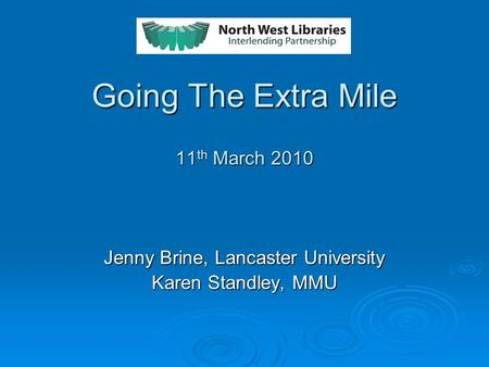 Going The Extra Mile 11 th March 2010 Jenny Brine, Lancaster University Karen Standley, MMU.