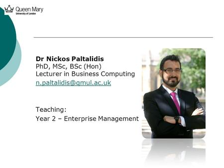 Dr Nickos Paltalidis PhD, MSc, BSc (Hon) Lecturer in Business Computing Teaching: Year 2 – Enterprise Management.