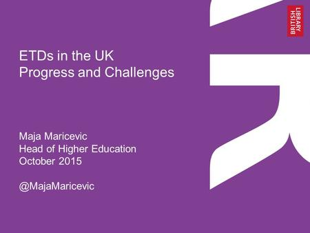ETDs in the UK Progress and Challenges Maja Maricevic Head of Higher Education October