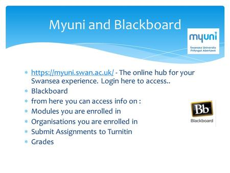 Myuni and Blackboard  https://myuni.swan.ac.uk/ - The online hub for your Swansea experience. Login here to access.. https://myuni.swan.ac.uk/  Blackboard.