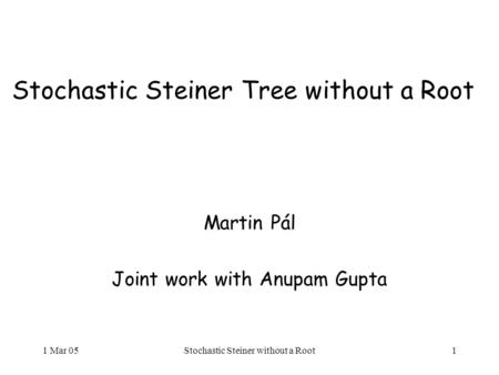 1 Mar 05Stochastic Steiner without a Root1 Stochastic Steiner Tree without a Root Martin Pál Joint work with Anupam Gupta.