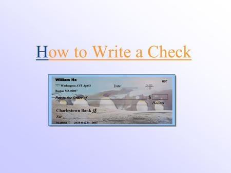 How to Write a Check William Ho 777 Washington AVE Apt#3 Boston MA 02007 Date:_________ 007 Pay to the Order of _____________________________| $ ________________________________________________.