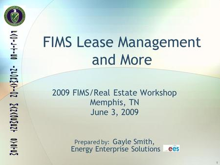 1 FIMS Lease Management and More 2009 FIMS/Real Estate Workshop Memphis, TN June 3, 2009 Prepared by: Gayle Smith, Energy Enterprise Solutions.