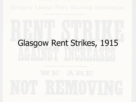 Glasgow Rent Strikes, 1915. Explain why the Glasgow Rent Strikes occurred Describe what happened during the strikes Explain why the strikes were so significant.