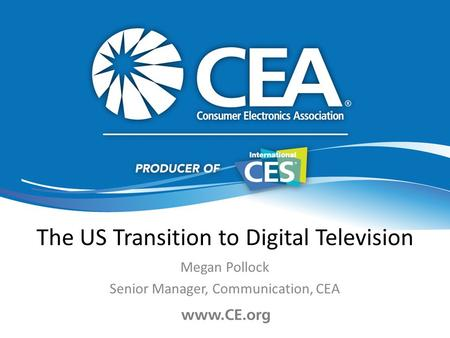 The US Transition to Digital Television Megan Pollock Senior Manager, Communication, CEA.