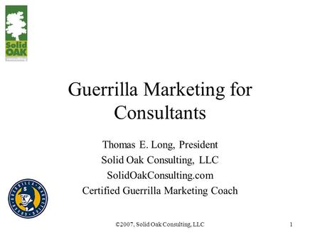 ©2007, Solid Oak Consulting, LLC1 Guerrilla Marketing for Consultants Thomas E. Long, President Solid Oak Consulting, LLC SolidOakConsulting.com Certified.