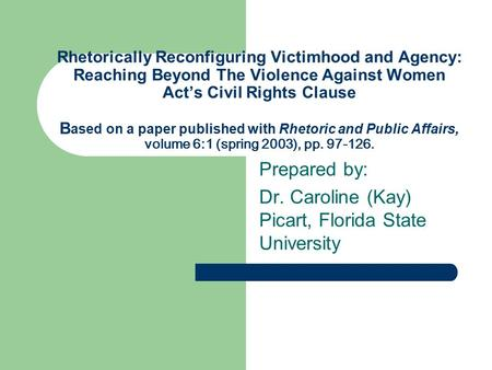 Rhetorically Reconfiguring Victimhood and Agency: Reaching Beyond The Violence Against Women Act's Civil Rights Clause B ased on a paper published with.