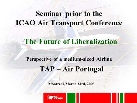 Seminar prior to the ICAO Air Transport Conference Perspective of a medium-sized Airline TAP – Air Portugal Montreal, March 23rd, 2003 The Future of Liberalization.