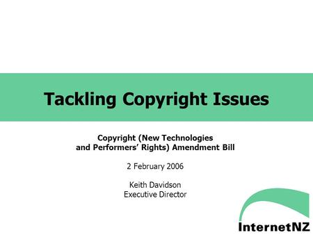 Tackling Copyright Issues Copyright (New Technologies and Performers' Rights) Amendment Bill 2 February 2006 Keith Davidson Executive Director.