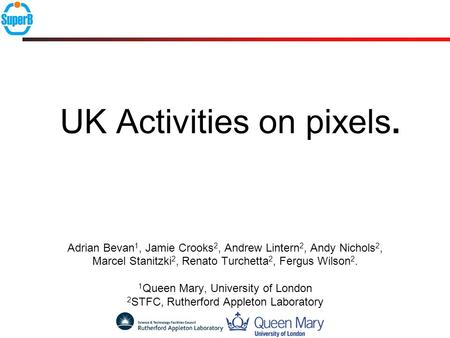 UK Activities on pixels. Adrian Bevan 1, Jamie Crooks 2, Andrew Lintern 2, Andy Nichols 2, Marcel Stanitzki 2, Renato Turchetta 2, Fergus Wilson 2. 1 Queen.