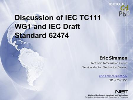 01010010 Pb Cd Hg Discussion of IEC TC111 WG1 and IEC Draft Standard 62474 Eric Simmon Electronic Information Group Semiconductor Electronics Division.