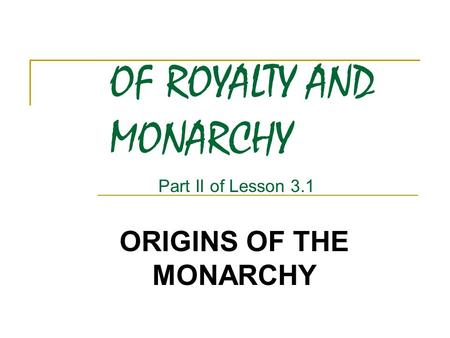OF ROYALTY AND MONARCHY ORIGINS OF THE MONARCHY Part II of Lesson 3.1.