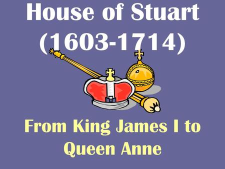 House of Stuart (1603-1714) From King James I to Queen Anne.