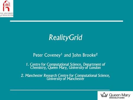 RealityGrid Peter Coveney 1 and John Brooke 2 1. Centre for Computational Science, Department of Chemistry, Queen Mary, University of London 2. Manchester.