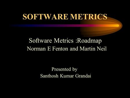 SOFTWARE METRICS Software Metrics :Roadmap Norman E Fenton and Martin Neil Presented by Santhosh Kumar Grandai.