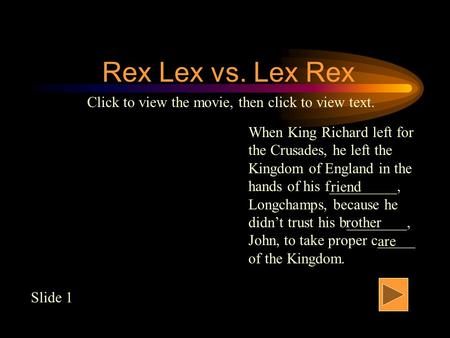Rex Lex vs. Lex Rex When King Richard left for the Crusades, he left the Kingdom of England in the hands of his f_________, Longchamps, because he didn't.