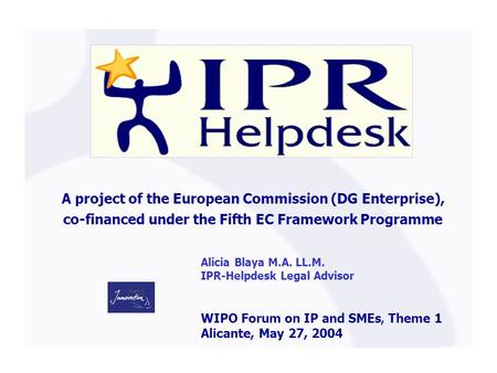 A project of the European Commission (DG Enterprise), co-financed under the Fifth EC Framework Programme Alicia Blaya M.A. LL.M. IPR-Helpdesk Legal Advisor.