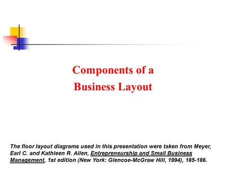 Components of a Business Layout The floor layout diagrams used in this presentation were taken from Meyer, Earl C. and Kathleen R. Allen, Entrepreneurship.