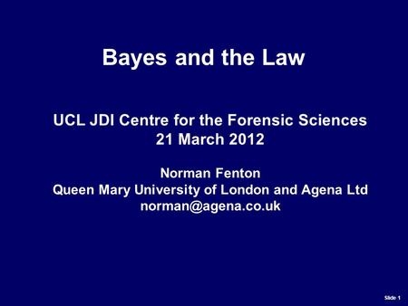 Slide 1 UCL JDI Centre for the Forensic Sciences 21 March 2012 Norman Fenton Queen Mary University of London and Agena Ltd Bayes and.