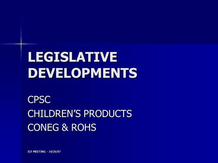 ICF MEETING - 10/26/07 LEGISLATIVE DEVELOPMENTS CPSC CHILDREN'S PRODUCTS CONEG & ROHS.